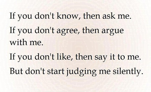 I feel like silent judging is another more negative type of judging. If someone has a problem with me, I much prefer they say it to my face. Not much changes by scowling my way.